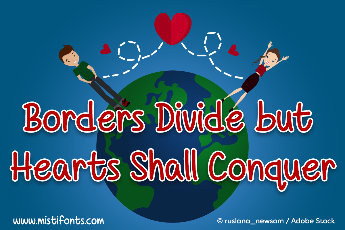 Borders Divide but Hearts Shall Conquer by Misti's Fonts. Image Credit: © ruslana_newsom / Adobe Stock